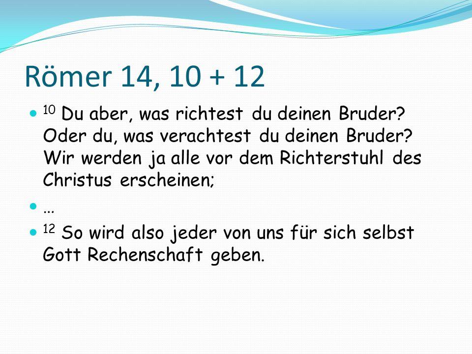 Römer 14, 10 + 12 10 Du aber, was richtest du deinen Bruder? Oder du, was verachtest du deinen Bruder? Wir werden ja alle vor dem Richterstuhl des Chr
