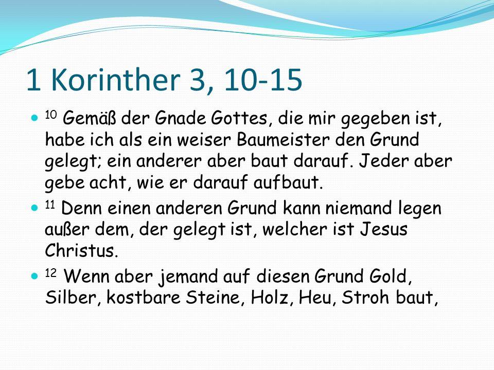 1 Korinther 3, 10-15 10 Gemäß der Gnade Gottes, die mir gegeben ist, habe ich als ein weiser Baumeister den Grund gelegt; ein anderer aber baut darauf