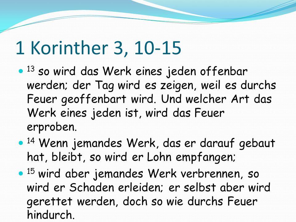 1 Korinther 3, 10-15 13 so wird das Werk eines jeden offenbar werden; der Tag wird es zeigen, weil es durchs Feuer geoffenbart wird. Und welcher Art d