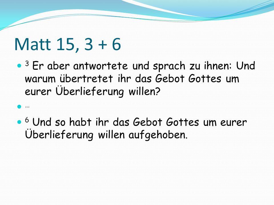 Matt 15, 3 + 6 3 Er aber antwortete und sprach zu ihnen: Und warum übertretet ihr das Gebot Gottes um eurer Überlieferung willen? … 6 Und so habt ihr