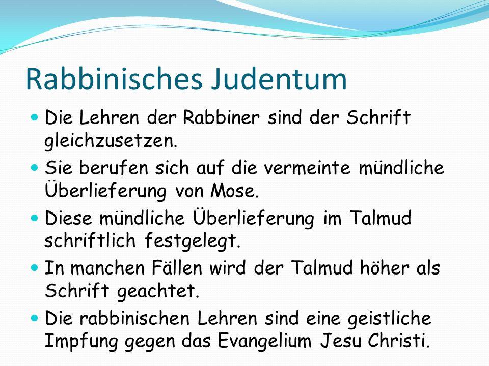 Rabbinisches Judentum Die Lehren der Rabbiner sind der Schrift gleichzusetzen. Sie berufen sich auf die vermeinte mündliche Überlieferung von Mose. Di