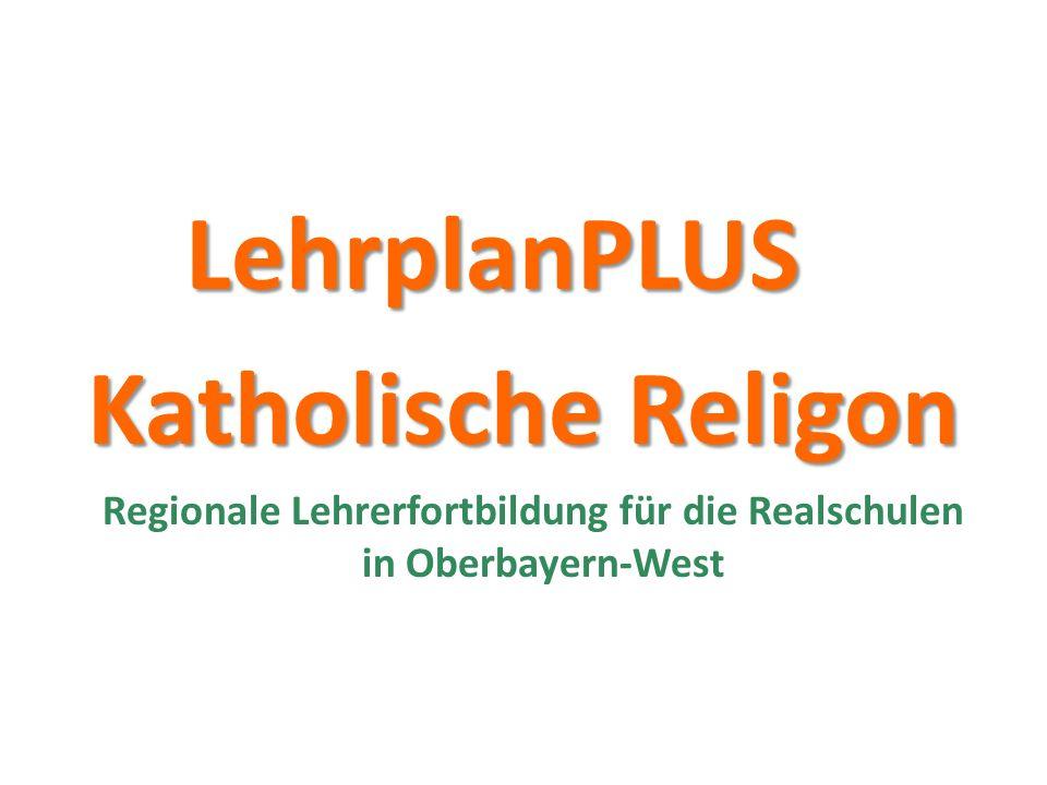 LehrplanPLUS LehrplanPLUS Katholische Religon Katholische Religon Regionale Lehrerfortbildung für die Realschulen in Oberbayern-West