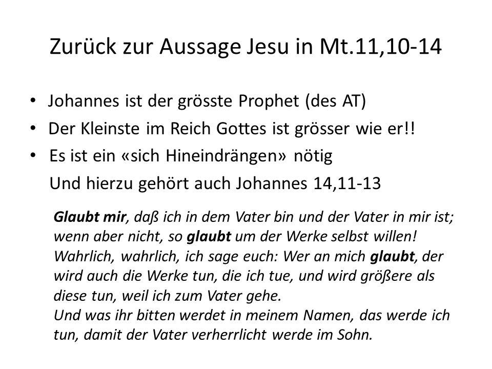 Zurück zur Aussage Jesu in Mt.11,10-14 Johannes ist der grösste Prophet (des AT) Der Kleinste im Reich Gottes ist grösser wie er!.