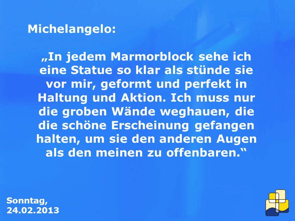 """Sonntag, 24.02.2013 Michelangelo: """"In jedem Marmorblock sehe ich eine Statue so klar als stünde sie vor mir, geformt und perfekt in Haltung und Aktion."""