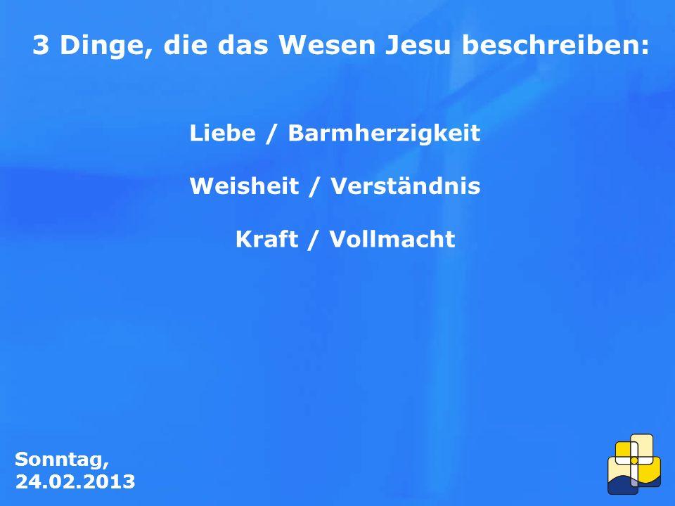Sonntag, 24.02.2013 3 Dinge, die das Wesen Jesu beschreiben: Liebe / Barmherzigkeit Weisheit / Verständnis Kraft / Vollmacht