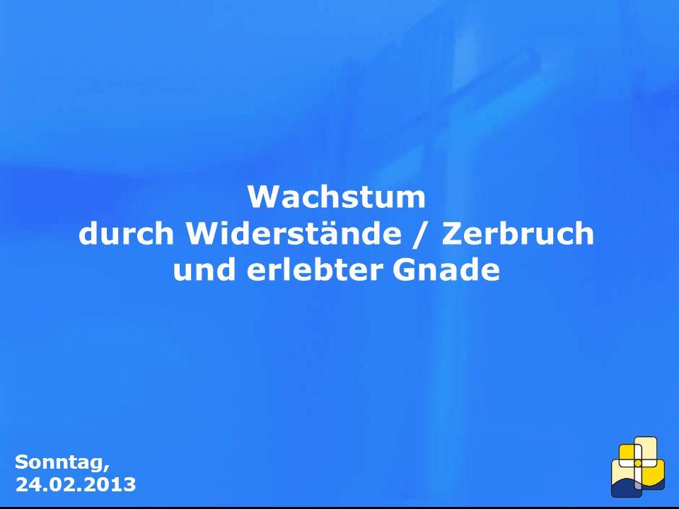 Sonntag, 24.02.2013 Wachstum durch Widerstände / Zerbruch und erlebter Gnade