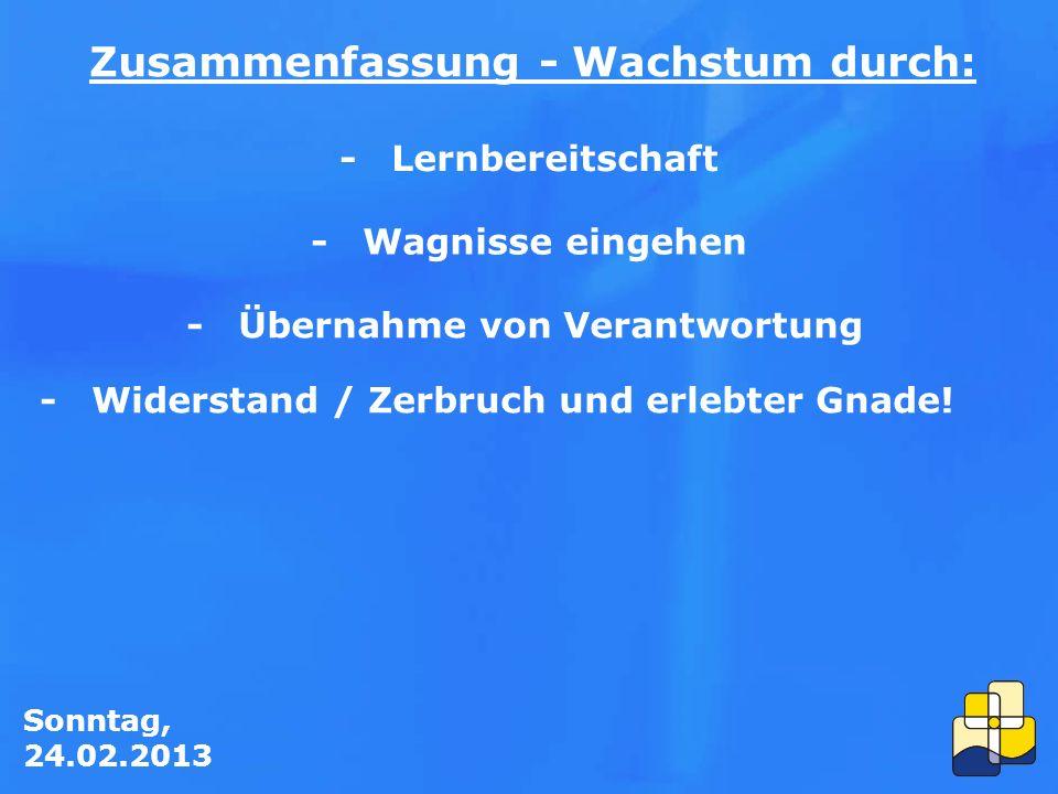 Sonntag, 24.02.2013 Zusammenfassung - Wachstum durch: -Lernbereitschaft -Wagnisse eingehen -Übernahme von Verantwortung -Widerstand / Zerbruch und erlebter Gnade!