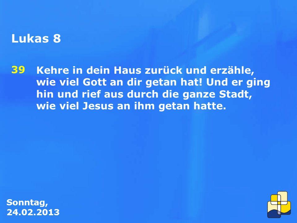 Sonntag, 24.02.2013 Kehre in dein Haus zurück und erzähle, wie viel Gott an dir getan hat.