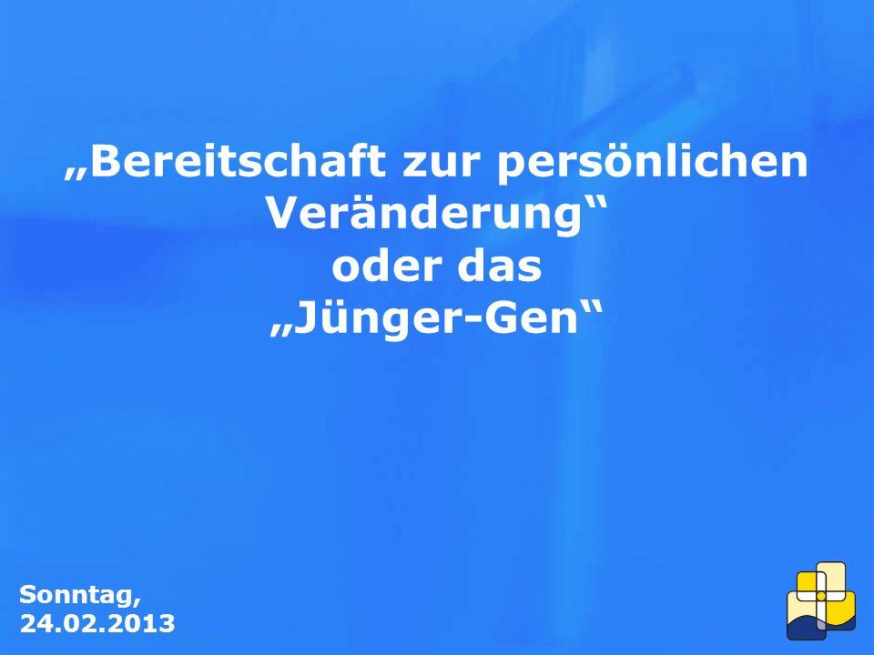 """Sonntag, 24.02.2013 """"Bereitschaft zur persönlichen Veränderung oder das """"Jünger-Gen"""