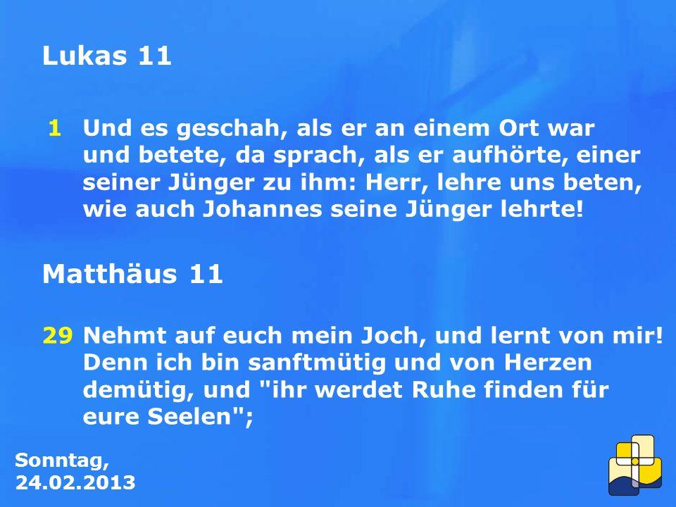 Sonntag, 24.02.2013 Lukas 11 Und es geschah, als er an einem Ort war und betete, da sprach, als er aufhörte, einer seiner Jünger zu ihm: Herr, lehre uns beten, wie auch Johannes seine Jünger lehrte.