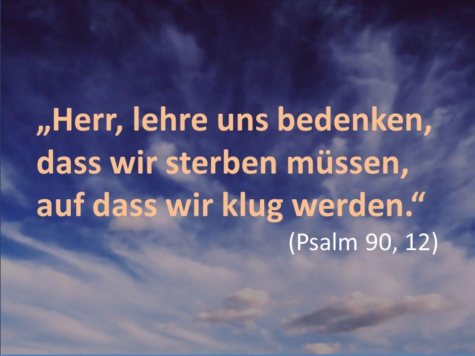 """""""Herr, lehre uns bedenken, dass wir sterben müssen, auf dass wir klug werden."""" (Psalm 90, 12)"""