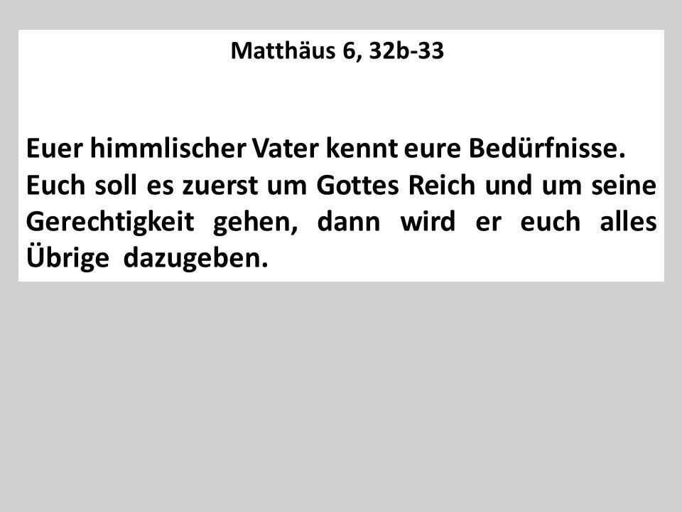 Matthäus 6, 32b-33 Euer himmlischer Vater kennt eure Bedürfnisse. Euch soll es zuerst um Gottes Reich und um seine Gerechtigkeit gehen, dann wird er e