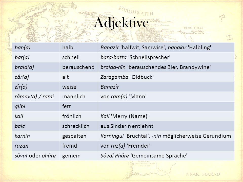 Adjektive ban(a)halbBanazîr halfwit, Samwise , banakir Halbling bar(a)schnellbara-batta Schnellsprecher brald(a)berauschendbralda-hîn berauschendes Bier, Brandywine zâr(a)altZaragamba Oldbuck zîr(a)weiseBanazîr râmav(a) / ramimännlichvon ram(a) Mann glibifett kalifröhlichKali Merry (Name) balcschrecklichaus Sindarin entlehnt karningespaltenKarningul Bruchtal , -nin möglicherweise Gerundium razanfremdvon raz(a) Fremder sôval oder phârëgemeinSôval Phârë Gemeinsame Sprache