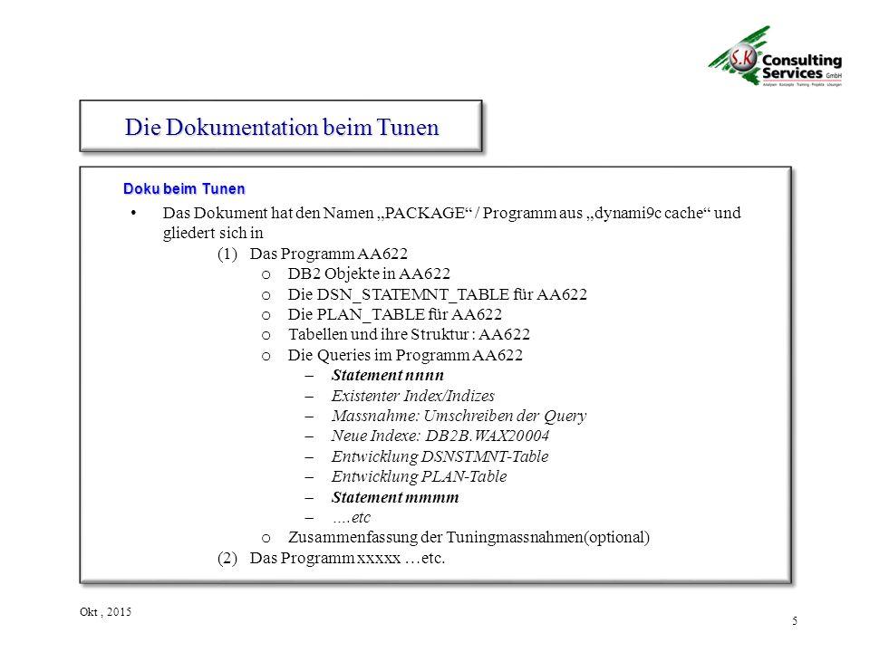 """5 Okt, 2015 Doku beim Tunen Die Dokumentation beim Tunen Das Dokument hat den Namen """"PACKAGE / Programm aus """"dynami9c cache und gliedert sich in (1)Das Programm AA622 o DB2 Objekte in AA622 o Die DSN_STATEMNT_TABLE für AA622 o Die PLAN_TABLE für AA622 o Tabellen und ihre Struktur : AA622 o Die Queries im Programm AA622  Statement nnnn  Existenter Index/Indizes  Massnahme: Umschreiben der Query  Neue Indexe: DB2B.WAX20004  Entwicklung DSNSTMNT-Table  Entwicklung PLAN-Table  Statement mmmm  ….etc o Zusammenfassung der Tuningmassnahmen(optional) (2)Das Programm xxxxx …etc."""