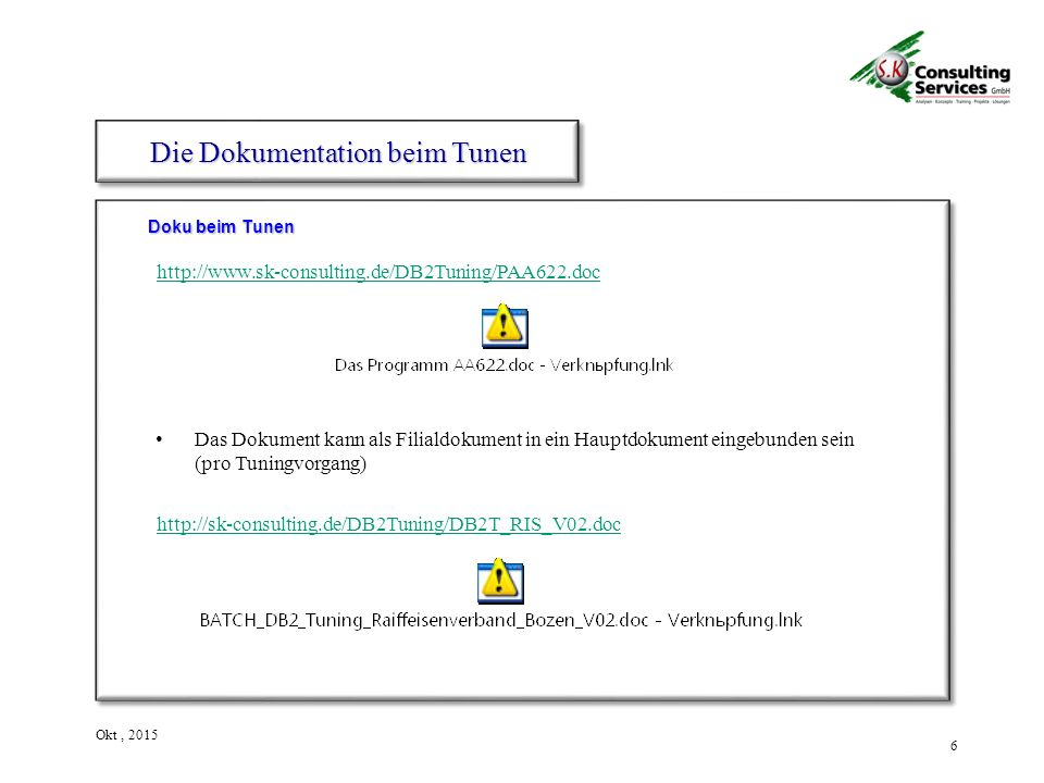 6 Okt, 2015 Doku beim Tunen Die Dokumentation beim Tunen Das Dokument kann als Filialdokument in ein Hauptdokument eingebunden sein (pro Tuningvorgang) http://www.sk-consulting.de/DB2Tuning/PAA622.doc http://sk-consulting.de/DB2Tuning/DB2T_RIS_V02.doc