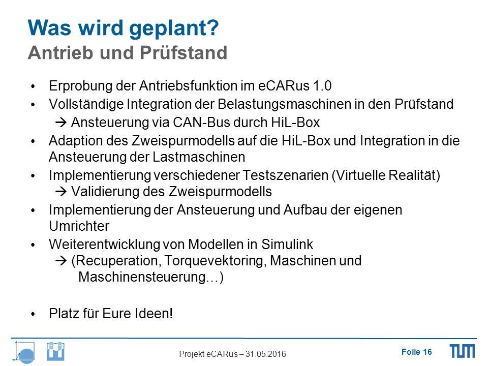 Folie 16 Projekt eCARus – 31.05.2016 Was wird geplant? Antrieb und Prüfstand Erprobung der Antriebsfunktion im eCARus 1.0 Vollständige Integration der