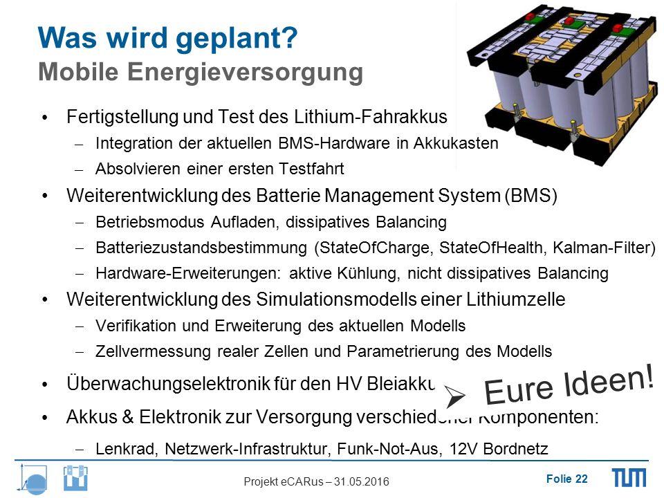 Folie 22 Projekt eCARus – 31.05.2016 Was wird geplant? Mobile Energieversorgung Fertigstellung und Test des Lithium-Fahrakkus – Integration der aktuel