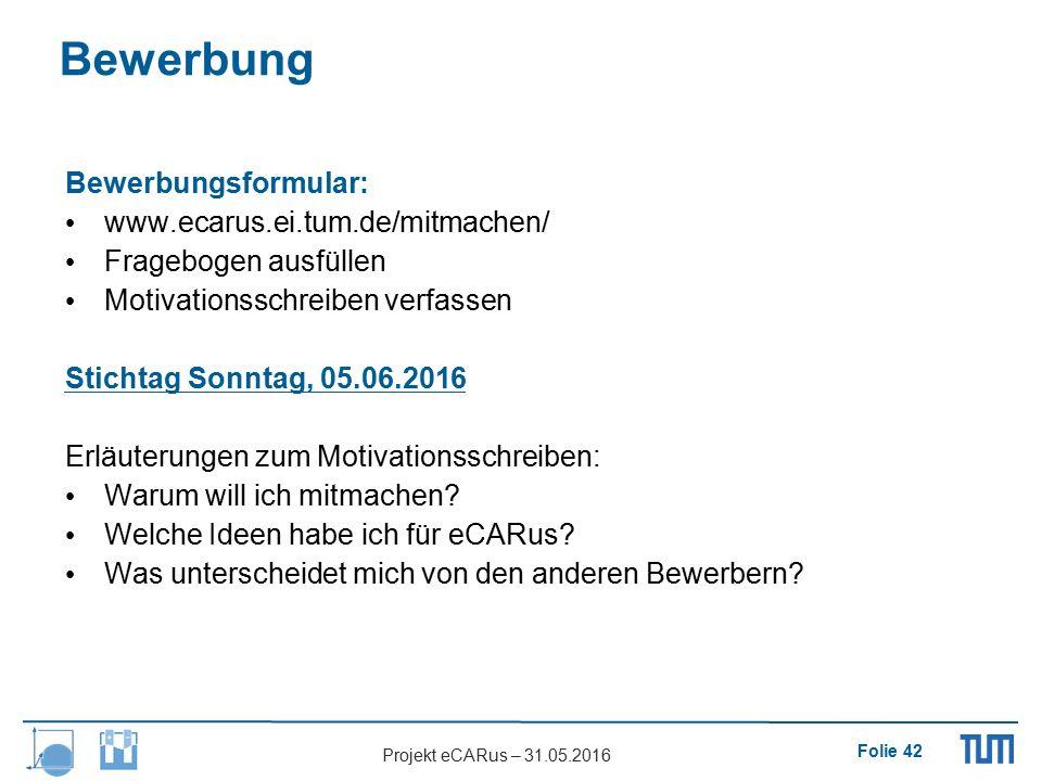 Folie 42 Projekt eCARus – 31.05.2016 Bewerbungsformular: www.ecarus.ei.tum.de/mitmachen/ Fragebogen ausfüllen Motivationsschreiben verfassen Stichtag