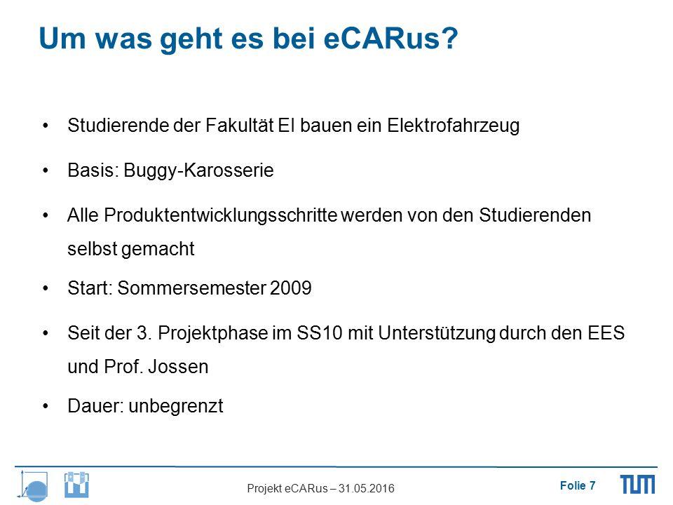 Folie 7 Projekt eCARus – 31.05.2016 Um was geht es bei eCARus? Studierende der Fakultät EI bauen ein Elektrofahrzeug Basis: Buggy-Karosserie Alle Prod