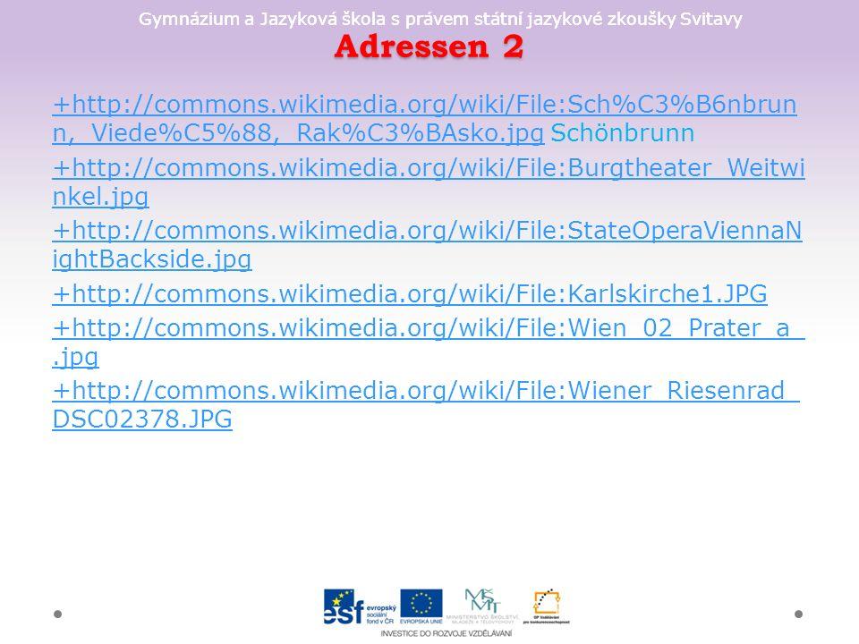 Gymnázium a Jazyková škola s právem státní jazykové zkoušky Svitavy Adressen 2 +http://commons.wikimedia.org/wiki/File:Sch%C3%B6nbrun n,_Viede%C5%88,_Rak%C3%BAsko.jpg+http://commons.wikimedia.org/wiki/File:Sch%C3%B6nbrun n,_Viede%C5%88,_Rak%C3%BAsko.jpg Schönbrunn +http://commons.wikimedia.org/wiki/File:Burgtheater_Weitwi nkel.jpg +http://commons.wikimedia.org/wiki/File:StateOperaViennaN ightBackside.jpg +http://commons.wikimedia.org/wiki/File:Karlskirche1.JPG +http://commons.wikimedia.org/wiki/File:Wien_02_Prater_a_.jpg +http://commons.wikimedia.org/wiki/File:Wiener_Riesenrad_ DSC02378.JPG