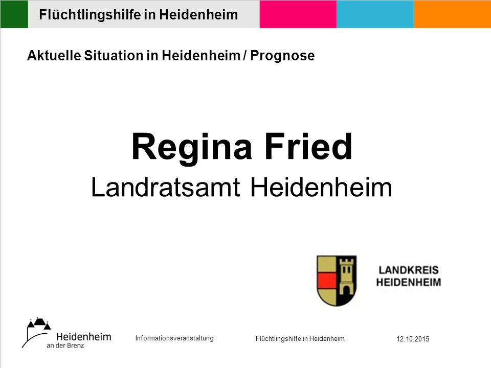Informationsveranstaltung Flüchtlingshilfe in Heidenheim 12.10.2015 Flüchtlingshilfe in Heidenheim Aktuelle Situation in Heidenheim / Prognose Regina Fried Landratsamt Heidenheim
