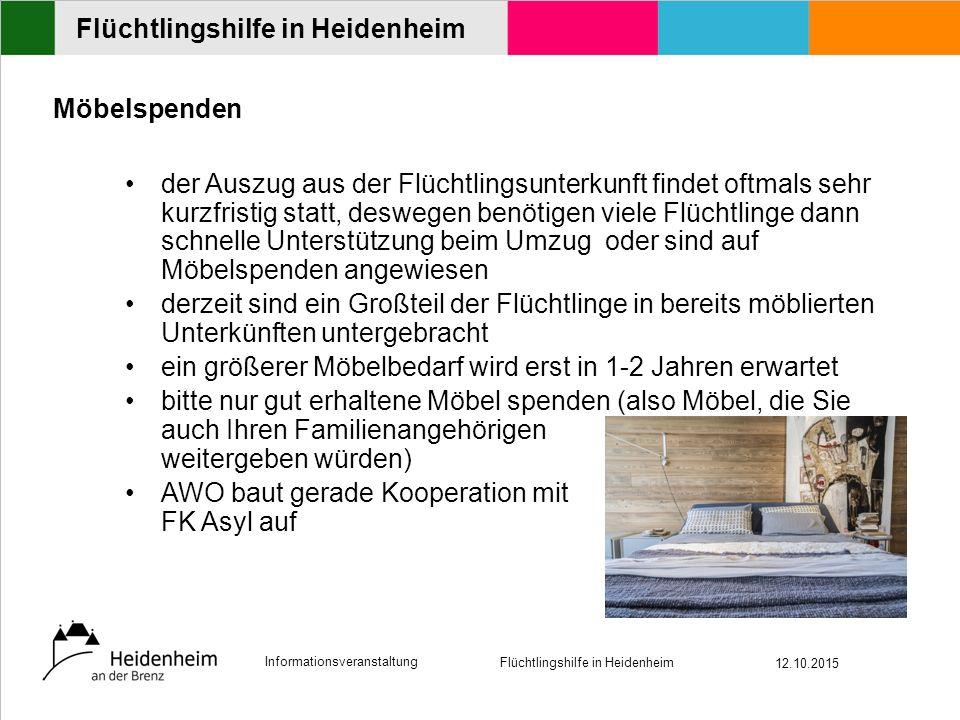 Informationsveranstaltung Flüchtlingshilfe in Heidenheim 12.10.2015 Flüchtlingshilfe in Heidenheim Möbelspenden der Auszug aus der Flüchtlingsunterkunft findet oftmals sehr kurzfristig statt, deswegen benötigen viele Flüchtlinge dann schnelle Unterstützung beim Umzug oder sind auf Möbelspenden angewiesen derzeit sind ein Großteil der Flüchtlinge in bereits möblierten Unterkünften untergebracht ein größerer Möbelbedarf wird erst in 1-2 Jahren erwartet bitte nur gut erhaltene Möbel spenden (also Möbel, die Sie auch Ihren Familienangehörigen weitergeben würden) AWO baut gerade Kooperation mit FK Asyl auf