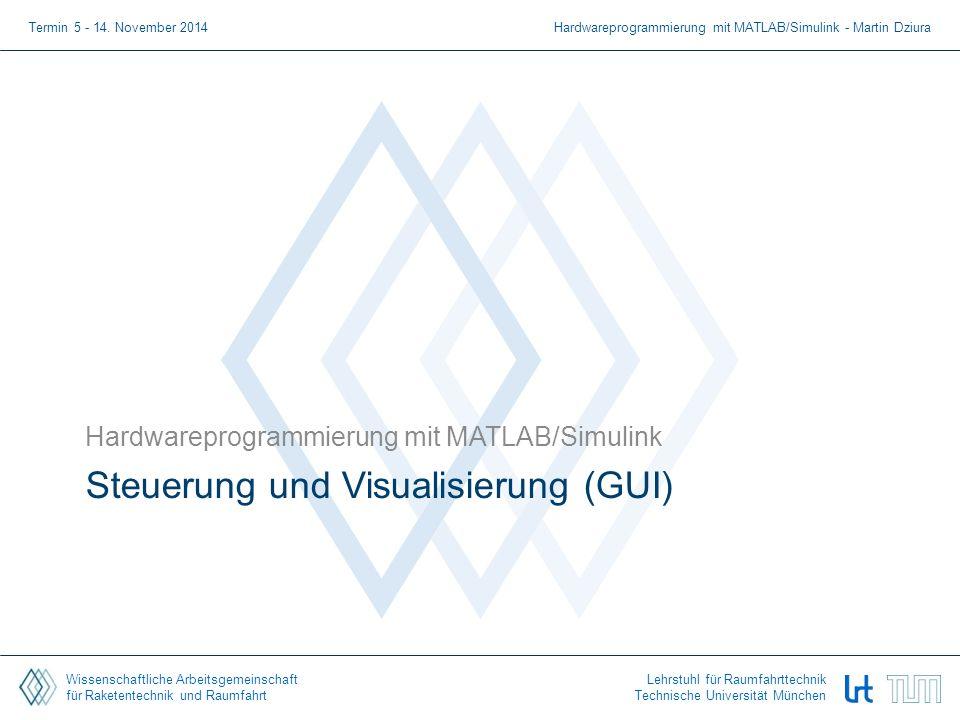 Wissenschaftliche Arbeitsgemeinschaft für Raketentechnik und Raumfahrt Lehrstuhl für Raumfahrttechnik Technische Universität München Steuerung und Visualisierung (GUI) Hardwareprogrammierung mit MATLAB/Simulink Termin 5 - 14.