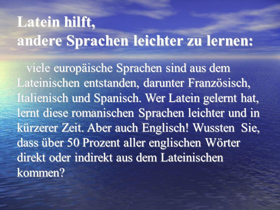 Latein hilft, andere Sprachen leichter zu lernen: viele europäische Sprachen sind aus dem Lateinischen entstanden, darunter Französisch, Italienisch und Spanisch.