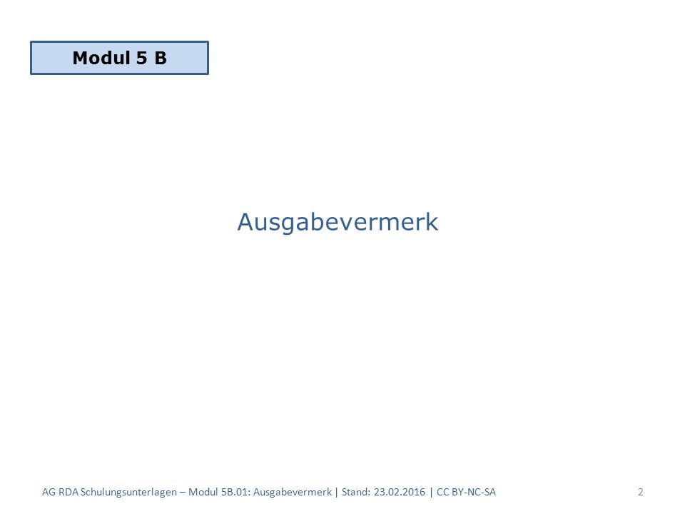 Ausgabevermerk AG RDA Schulungsunterlagen – Modul 5B.01: Ausgabevermerk | Stand: 23.02.2016 | CC BY-NC-SA2 Modul 5 B