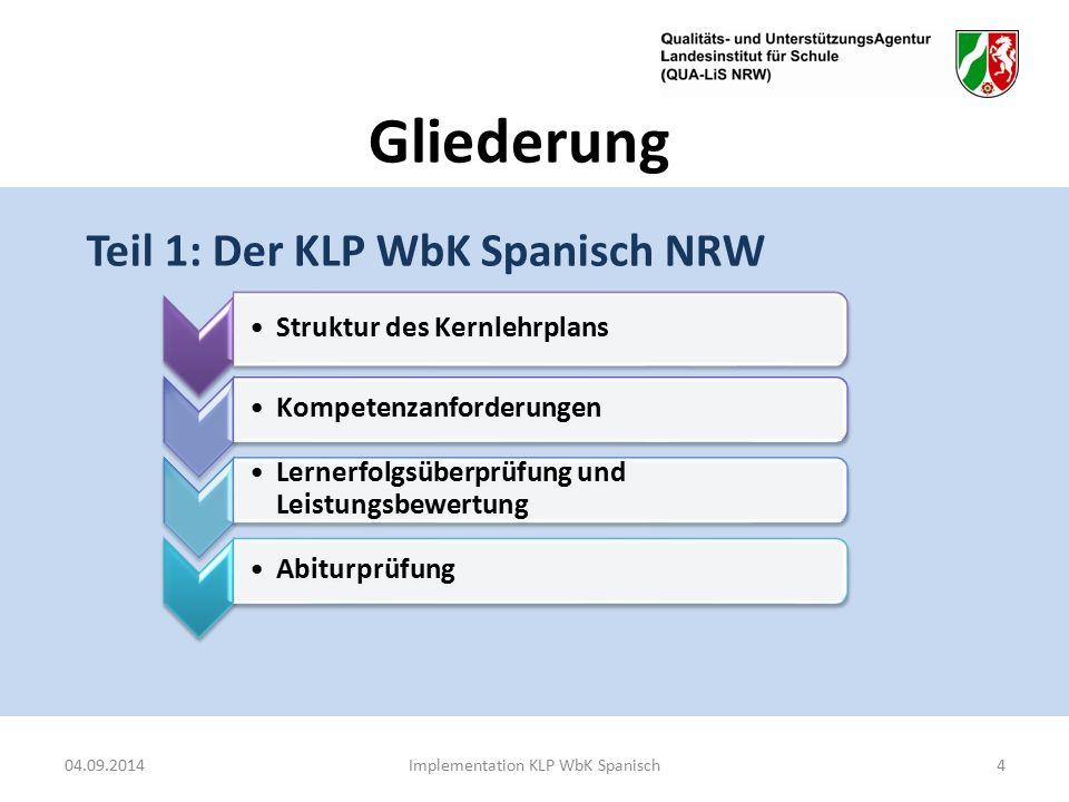 Gliederung Teil 1: Der KLP WbK Spanisch NRW 04.09.2014Implementation KLP WbK Spanisch4 Struktur des Kernlehrplans Kompetenzanforderungen Lernerfolgsüberprüfung und Leistungsbewertung Abiturprüfung