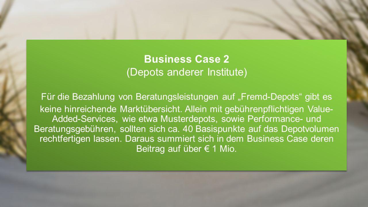 """Business Case 2 (Depots anderer Institute) Für die Bezahlung von Beratungsleistungen auf """"Fremd-Depots gibt es keine hinreichende Marktübersicht."""