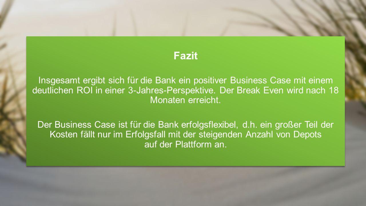 Fazit Insgesamt ergibt sich für die Bank ein positiver Business Case mit einem deutlichen ROI in einer 3-Jahres-Perspektive. Der Break Even wird nach