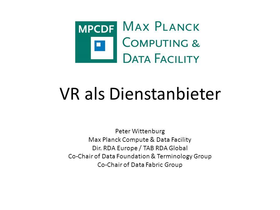 VR als Dienstanbieter Peter Wittenburg Max Planck Compute & Data Facility Dir. RDA Europe / TAB RDA Global Co-Chair of Data Foundation & Terminology G
