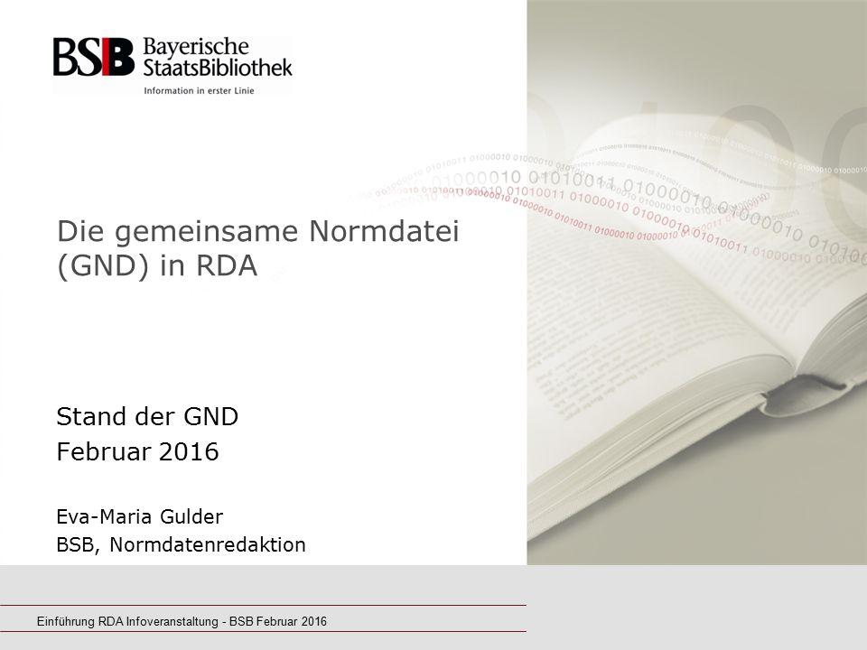 Einführung RDA Infoveranstaltung - BSB Februar 2016 Die gemeinsame Normdatei (GND) in RDA Stand der GND Februar 2016 Eva-Maria Gulder BSB, Normdatenre