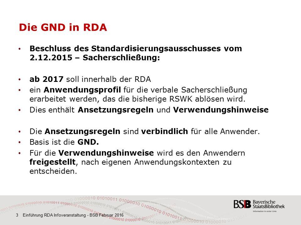 3 Einführung RDA Infoveranstaltung - BSB Februar 2016 Die GND in RDA Beschluss des Standardisierungsausschusses vom 2.12.2015 – Sacherschließung: ab 2017 soll innerhalb der RDA ein Anwendungsprofil für die verbale Sacherschließung erarbeitet werden, das die bisherige RSWK ablösen wird.