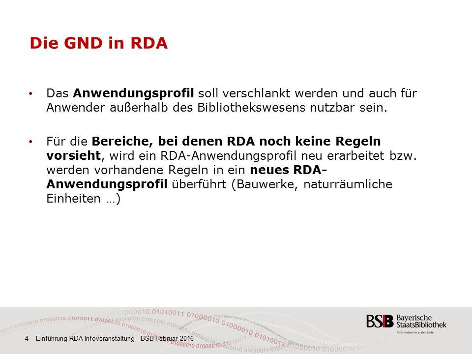 4 Einführung RDA Infoveranstaltung - BSB Februar 2016 Die GND in RDA Das Anwendungsprofil soll verschlankt werden und auch für Anwender außerhalb des Bibliothekswesens nutzbar sein.