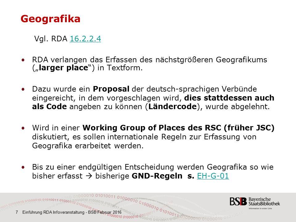 7 Einführung RDA Infoveranstaltung - BSB Februar 2016 Geografika Vgl. RDA 16.2.2.416.2.2.4 RDA verlangen das Erfassen des nächstgrößeren Geografikums