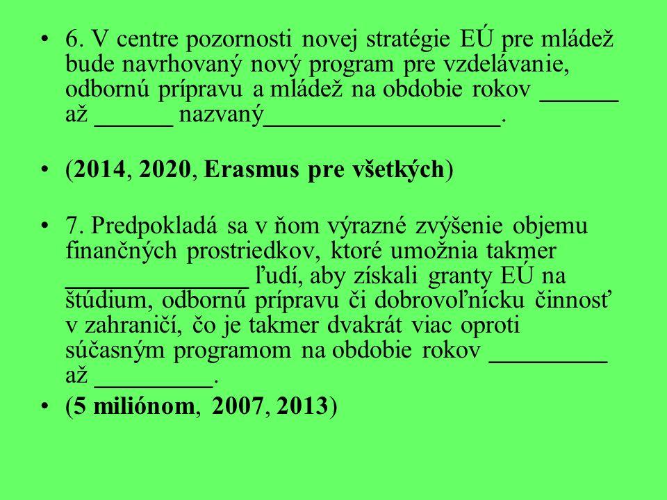 6. V centre pozornosti novej stratégie EÚ pre mládež bude navrhovaný nový program pre vzdelávanie, odbornú prípravu a mládež na obdobie rokov ______ a