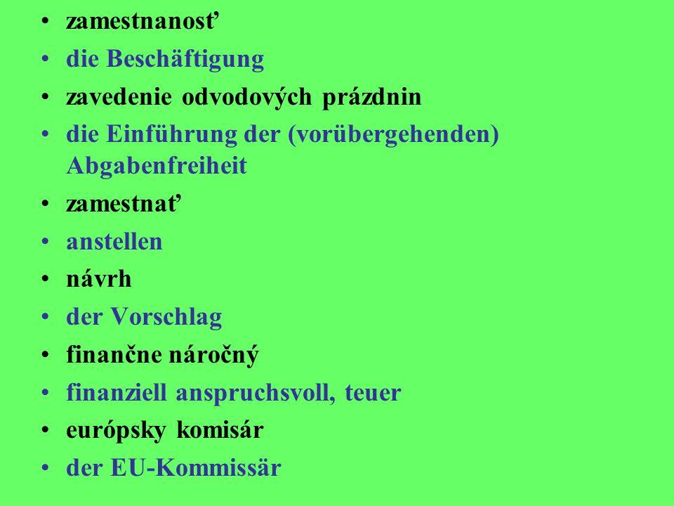 zamestnanosť die Beschäftigung zavedenie odvodových prázdnin die Einführung der (vorübergehenden) Abgabenfreiheit zamestnať anstellen návrh der Vorschlag finančne náročný finanziell anspruchsvoll, teuer európsky komisár der EU-Kommissär