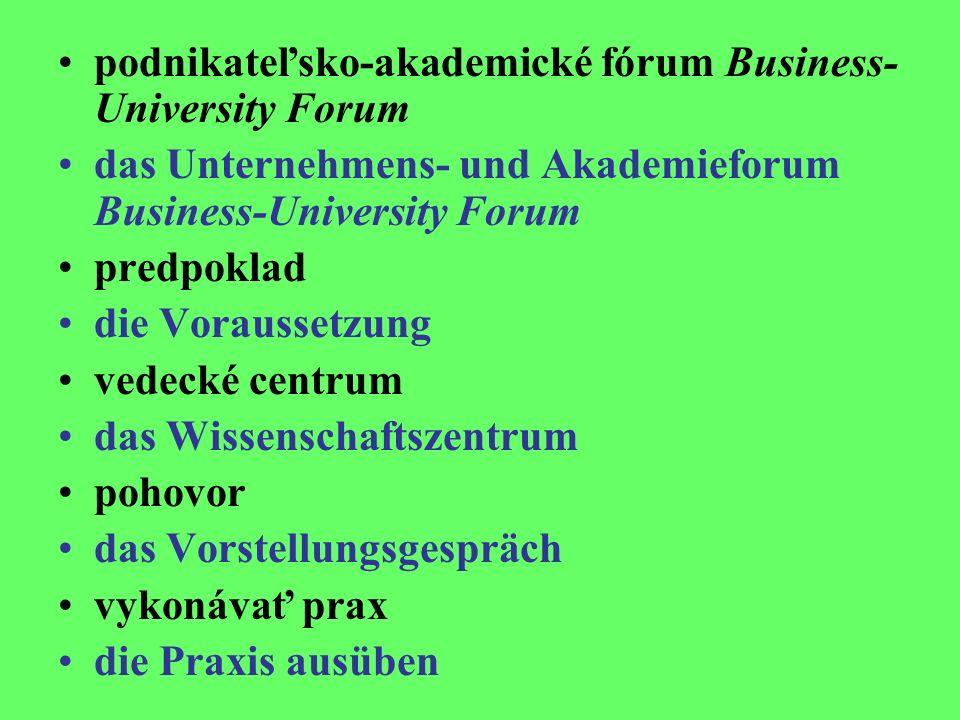 podnikateľsko-akademické fórum Business- University Forum das Unternehmens- und Akademieforum Business-University Forum predpoklad die Voraussetzung vedecké centrum das Wissenschaftszentrum pohovor das Vorstellungsgespräch vykonávať prax die Praxis ausüben