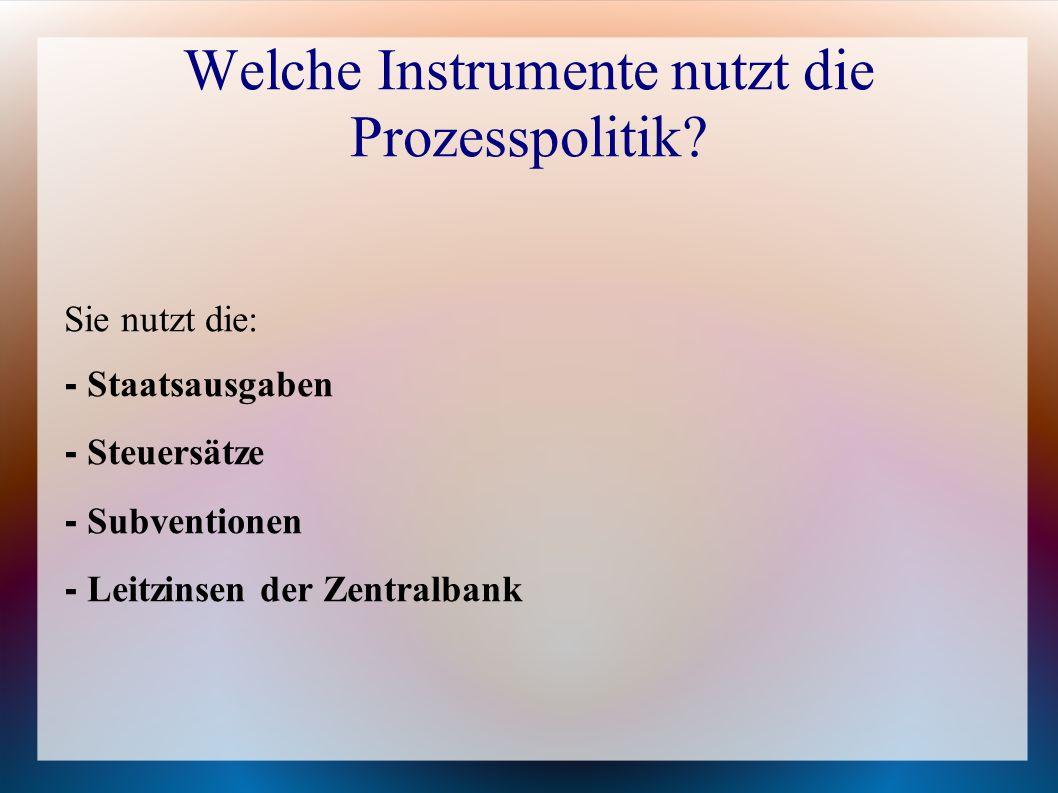 Welche Instrumente nutzt die Prozesspolitik? Sie nutzt die: - Staatsausgaben - Steuersätze - Subventionen - Leitzinsen der Zentralbank