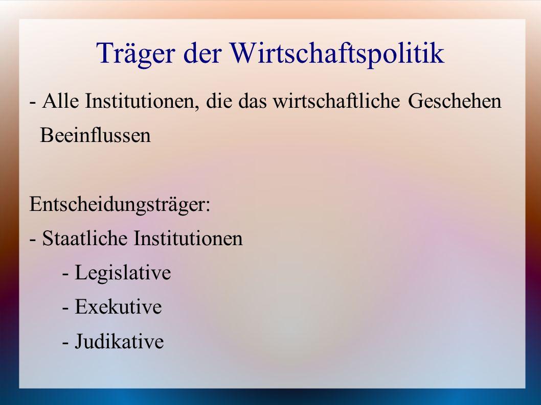 Träger der Wirtschaftspolitik - Alle Institutionen, die das wirtschaftliche Geschehen Beeinflussen Entscheidungsträger: - Staatliche Institutionen - L
