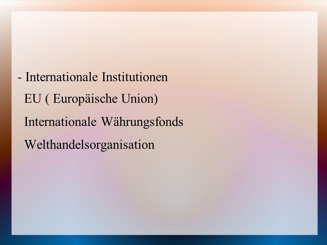 - Internationale Institutionen EU ( Europäische Union) Internationale Währungsfonds Welthandelsorganisation