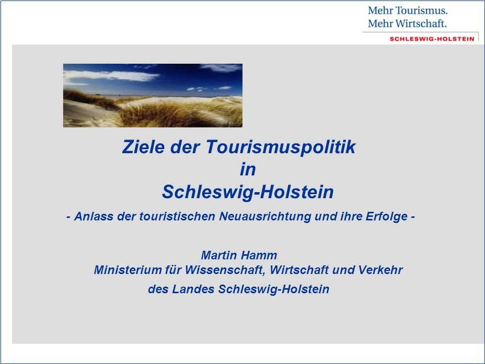 Ziele der Tourismuspolitik in Schleswig-Holstein - Anlass der touristischen Neuausrichtung und ihre Erfolge - Martin Hamm Ministerium für Wissenschaft, Wirtschaft und Verkehr des Landes Schleswig-Holstein
