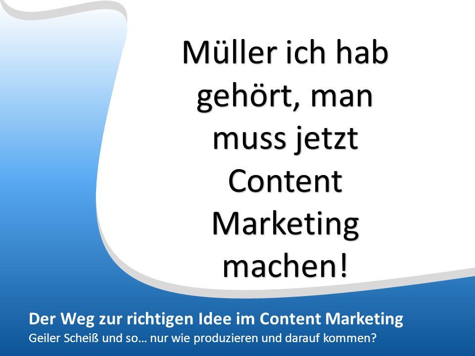 Der Weg zur richtigen Idee im Content Marketing Geiler Scheiß und so… nur wie produzieren und darauf kommen.