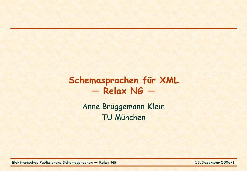 13.Dezember 2006–1Elektronisches Publizieren: Schemasprachen — Relax NG Schemasprachen für XML — Relax NG — Anne Brüggemann-Klein TU München