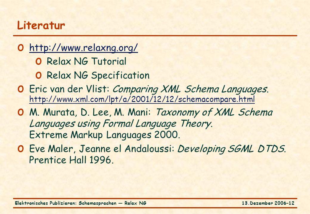 13.Dezember 2006–12Elektronisches Publizieren: Schemasprachen — Relax NG Literatur o http://www.relaxng.org/ http://www.relaxng.org/ o Relax NG Tutorial o Relax NG Specification o Eric van der Vlist: Comparing XML Schema Languages.