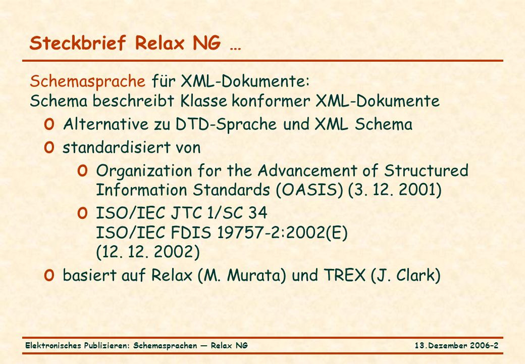 13.Dezember 2006–2Elektronisches Publizieren: Schemasprachen — Relax NG Schemasprache für XML-Dokumente: Schema beschreibt Klasse konformer XML-Dokumente o Alternative zu DTD-Sprache und XML Schema o standardisiert von o Organization for the Advancement of Structured Information Standards (OASIS) (3.