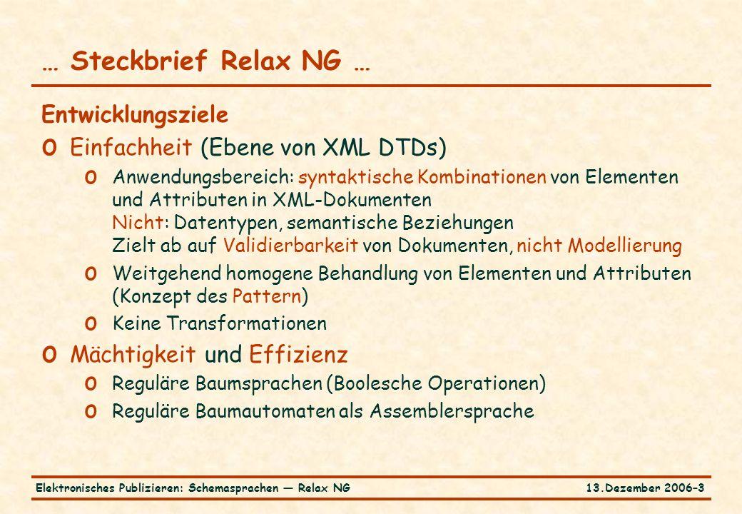 13.Dezember 2006–3Elektronisches Publizieren: Schemasprachen — Relax NG Entwicklungsziele o Einfachheit (Ebene von XML DTDs) o Anwendungsbereich: syntaktische Kombinationen von Elementen und Attributen in XML-Dokumenten Nicht: Datentypen, semantische Beziehungen Zielt ab auf Validierbarkeit von Dokumenten, nicht Modellierung o Weitgehend homogene Behandlung von Elementen und Attributen (Konzept des Pattern) o Keine Transformationen o Mächtigkeit und Effizienz o Reguläre Baumsprachen (Boolesche Operationen) o Reguläre Baumautomaten als Assemblersprache … Steckbrief Relax NG …