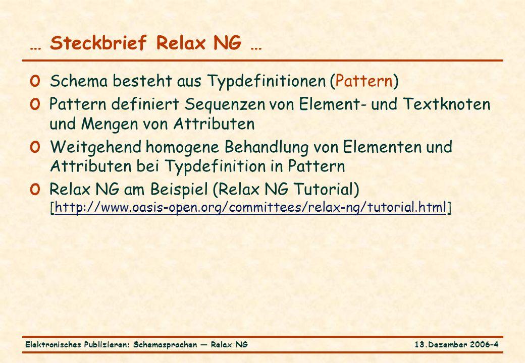 13.Dezember 2006–4Elektronisches Publizieren: Schemasprachen — Relax NG o Schema besteht aus Typdefinitionen (Pattern) o Pattern definiert Sequenzen von Element- und Textknoten und Mengen von Attributen o Weitgehend homogene Behandlung von Elementen und Attributen bei Typdefinition in Pattern o Relax NG am Beispiel (Relax NG Tutorial) [http://www.oasis-open.org/committees/relax-ng/tutorial.html]http://www.oasis-open.org/committees/relax-ng/tutorial.html … Steckbrief Relax NG …